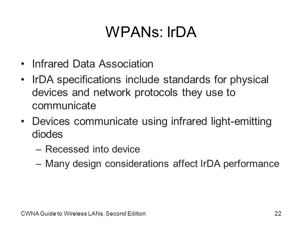 CWNA Guide to Wireless LANs, Second Edition22 WPANs: IrDA Infrared Data Association IrDA specifications include standards for physical devices and network protocols they use to communicate Devices communicate using infrared light-emitting diodes –Recessed into device –Many design considerations affect IrDA performance