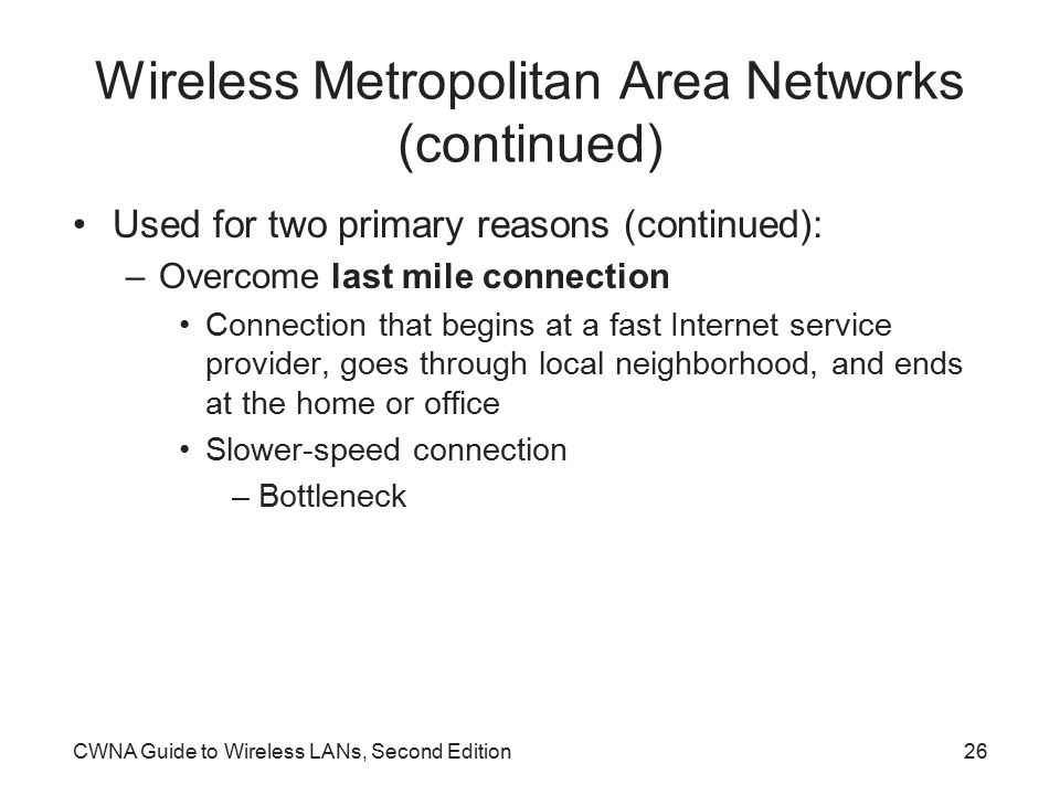CWNA Guide to Wireless LANs, Second Edition26 Wireless Metropolitan Area Networks (continued) Used for two primary reasons (continued): –Overcome last mile connection Connection that begins at a fast Internet service provider, goes through local neighborhood, and ends at the home or office Slower-speed connection –Bottleneck