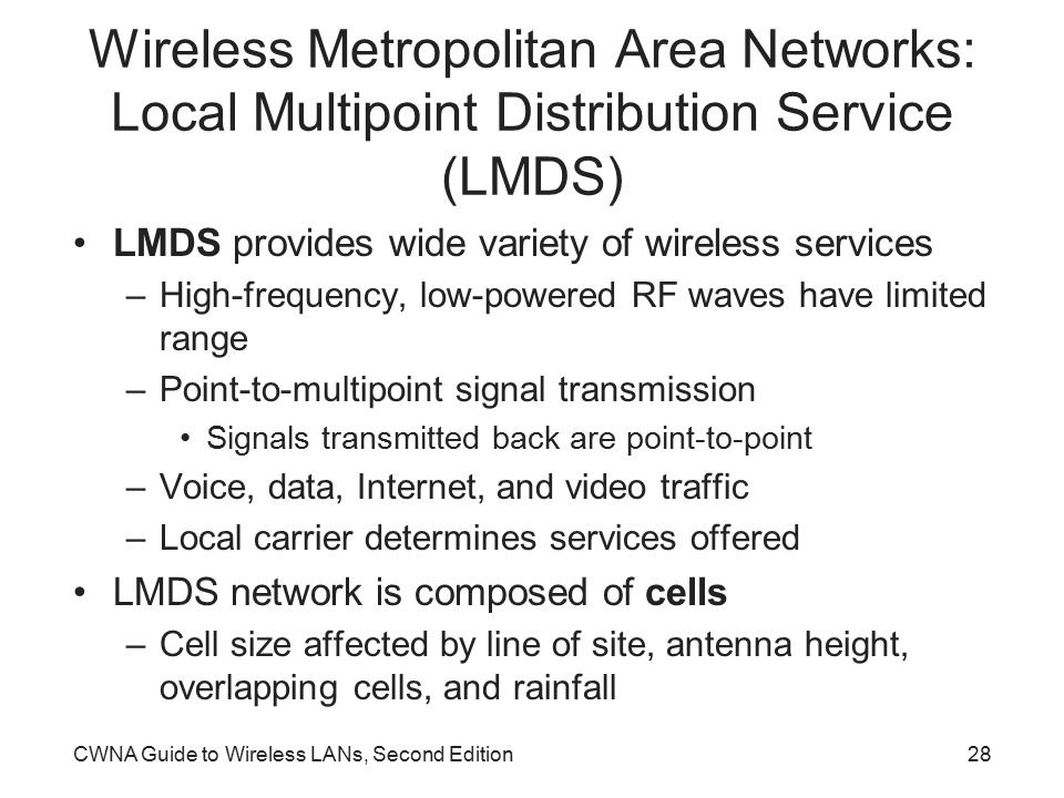 CWNA Guide to Wireless LANs, Second Edition28 Wireless Metropolitan Area Networks: Local Multipoint Distribution Service (LMDS) LMDS provides wide variety of wireless services –High-frequency, low-powered RF waves have limited range –Point-to-multipoint signal transmission Signals transmitted back are point-to-point –Voice, data, Internet, and video traffic –Local carrier determines services offered LMDS network is composed of cells –Cell size affected by line of site, antenna height, overlapping cells, and rainfall
