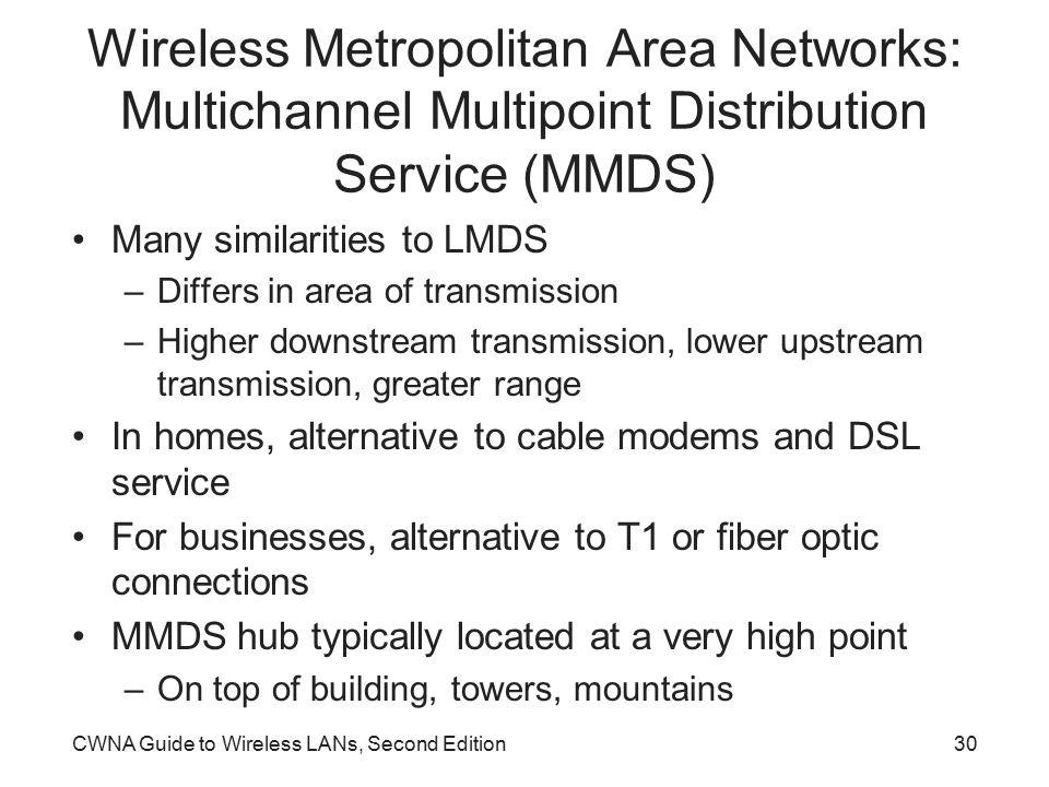 CWNA Guide to Wireless LANs, Second Edition30 Wireless Metropolitan Area Networks: Multichannel Multipoint Distribution Service (MMDS) Many similarities to LMDS –Differs in area of transmission –Higher downstream transmission, lower upstream transmission, greater range In homes, alternative to cable modems and DSL service For businesses, alternative to T1 or fiber optic connections MMDS hub typically located at a very high point –On top of building, towers, mountains
