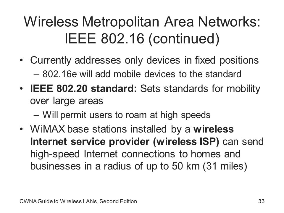 CWNA Guide to Wireless LANs, Second Edition33 Wireless Metropolitan Area Networks: IEEE 802.16 (continued) Currently addresses only devices in fixed positions –802.16e will add mobile devices to the standard IEEE 802.20 standard: Sets standards for mobility over large areas –Will permit users to roam at high speeds WiMAX base stations installed by a wireless Internet service provider (wireless ISP) can send high-speed Internet connections to homes and businesses in a radius of up to 50 km (31 miles)