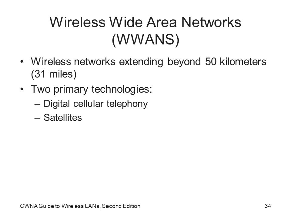 CWNA Guide to Wireless LANs, Second Edition34 Wireless Wide Area Networks (WWANS) Wireless networks extending beyond 50 kilometers (31 miles) Two primary technologies: –Digital cellular telephony –Satellites