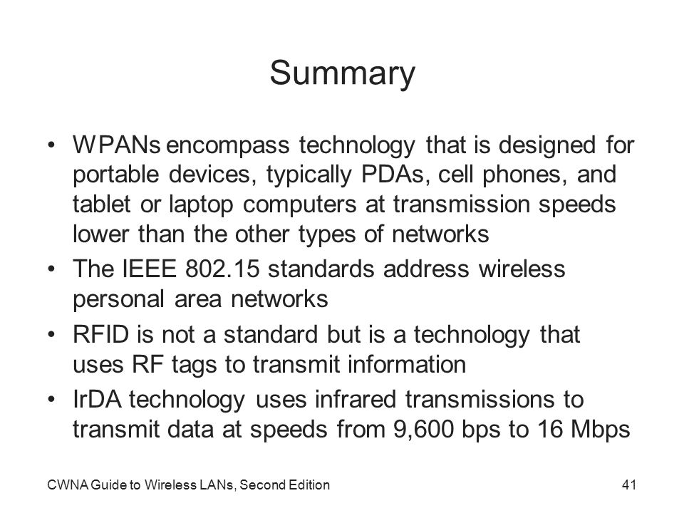 CWNA Guide to Wireless LANs, Second Edition41 Summary WPANs encompass technology that is designed for portable devices, typically PDAs, cell phones, and tablet or laptop computers at transmission speeds lower than the other types of networks The IEEE 802.15 standards address wireless personal area networks RFID is not a standard but is a technology that uses RF tags to transmit information IrDA technology uses infrared transmissions to transmit data at speeds from 9,600 bps to 16 Mbps