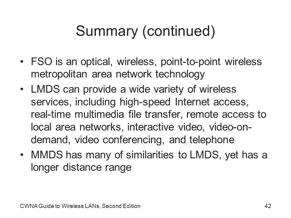 CWNA Guide to Wireless LANs, Second Edition42 Summary (continued) FSO is an optical, wireless, point-to-point wireless metropolitan area network technology LMDS can provide a wide variety of wireless services, including high-speed Internet access, real-time multimedia file transfer, remote access to local area networks, interactive video, video-on- demand, video conferencing, and telephone MMDS has many of similarities to LMDS, yet has a longer distance range