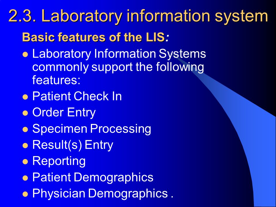 2.3. Laboratory information system Basic features of the LIS Basic features of the LIS: Laboratory Information Systems commonly support the following