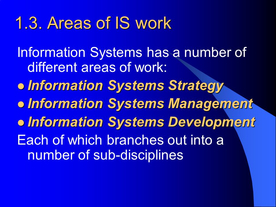 1.3. Areas of IS work Information Systems has a number of different areas of work: Information Systems Strategy Information Systems Strategy Informati