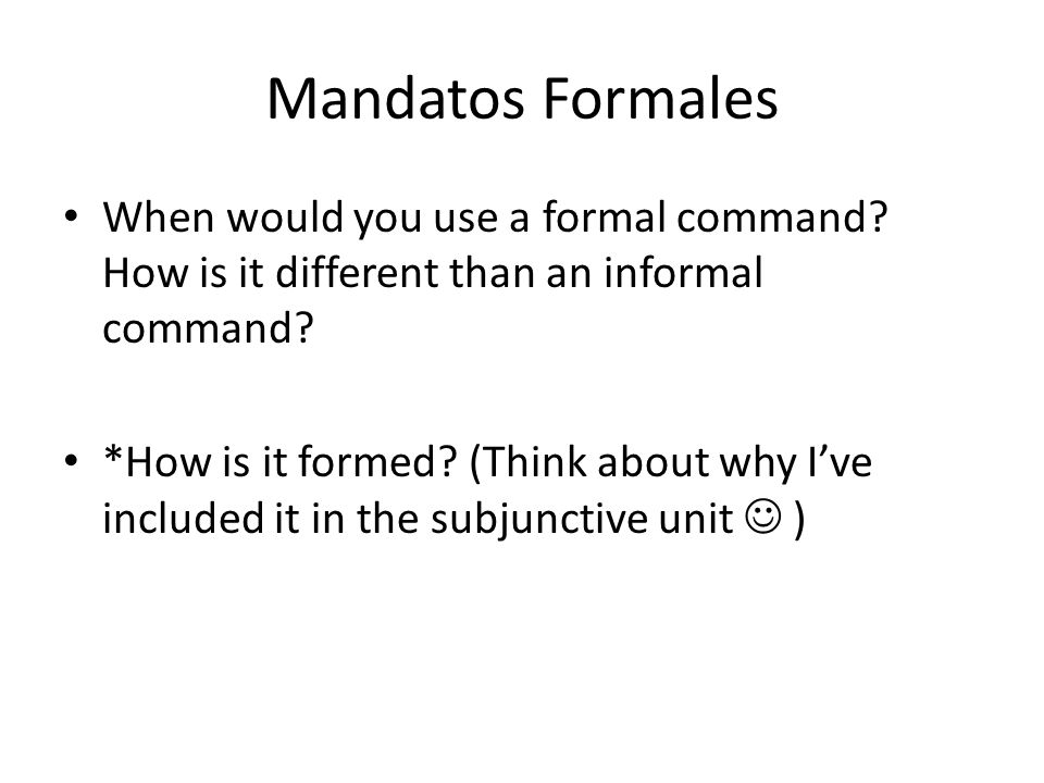Mandatos Formales When would you use a formal command? How is it different than an informal command? *How is it formed? (Think about why I've included
