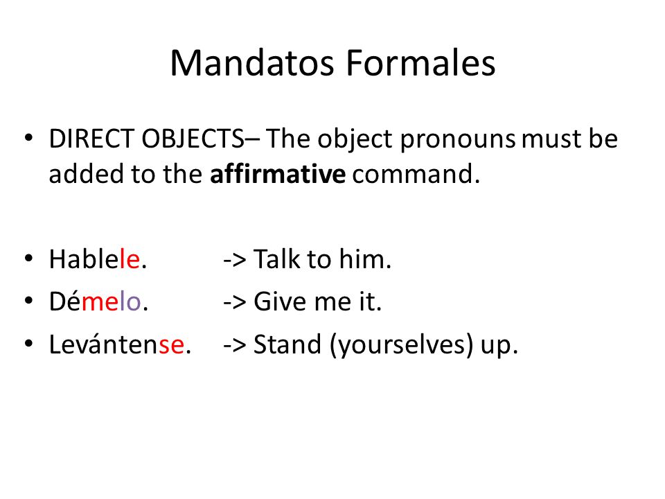 Mandatos Formales DIRECT OBJECTS– The object pronouns must be added to the affirmative command. Hablele.-> Talk to him. Démelo.-> Give me it. Levánten