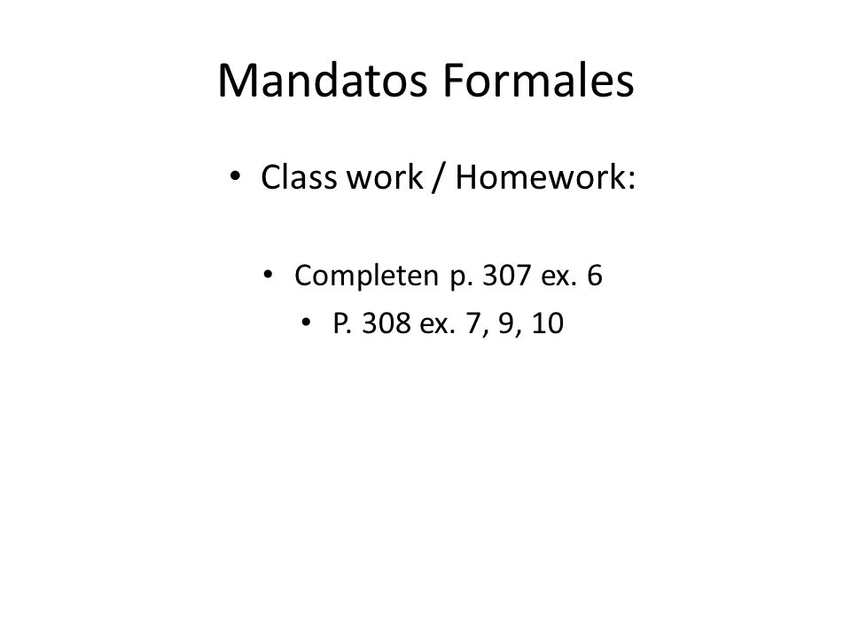 Mandatos Formales Class work / Homework: Completen p. 307 ex. 6 P. 308 ex. 7, 9, 10