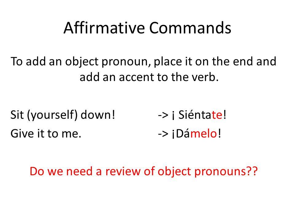 Affirmative Commands IO Pronouns:DO Pronouns: me: meit (singular): lo, la you (inform.) : teit (plural): los, las him/her/you (form.): le us: nos them/y'all: les Exception: You can NEVER have two L's together.