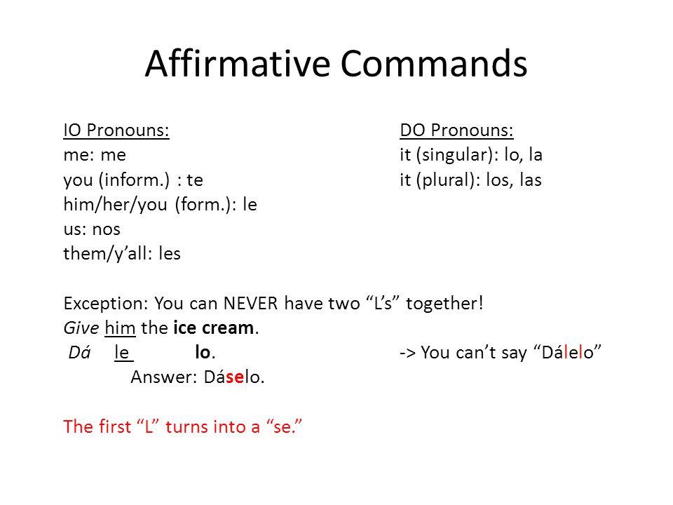 Affirmative Commands Irregulars: Decir ->Di Ir -> Ve Ser -> Sé Salir -> Sal Hacer -> Haz Tener -> Ten Venir -> Ven Poner -> Pon