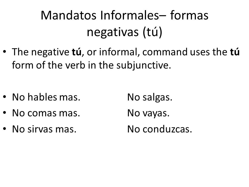 Mandatos Informales– formas negativas (tú) As with formal commands, object pronouns are added to the affirmative command and come before the negative command.