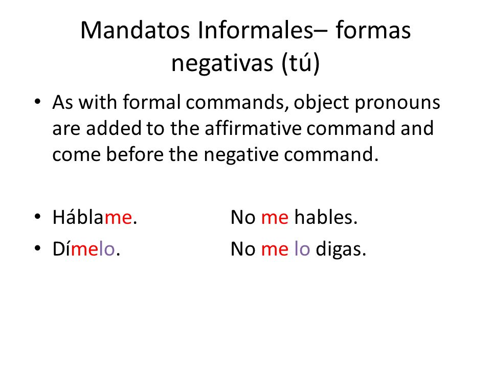Mandatos Informales– formas negativas (tú) As with formal commands, object pronouns are added to the affirmative command and come before the negative