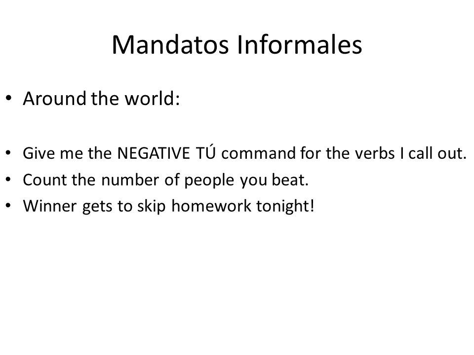 Mandatos Informales Around the world: Give me the NEGATIVE TÚ command for the verbs I call out. Count the number of people you beat. Winner gets to sk