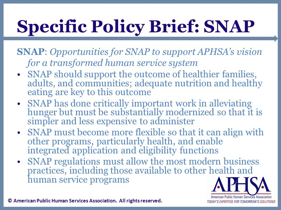 Specific Policy Brief: SNAP SNAP: Opportunities for SNAP to support APHSA's vision for a transformed human service system SNAP should support the outcome of healthier families, adults, and communities; adequate nutrition and healthy eating are key to this outcome SNAP has done critically important work in alleviating hunger but must be substantially modernized so that it is simpler and less expensive to administer SNAP must become more flexible so that it can align with other programs, particularly health, and enable integrated application and eligibility functions SNAP regulations must allow the most modern business practices, including those available to other health and human service programs © American Public Human Services Association.