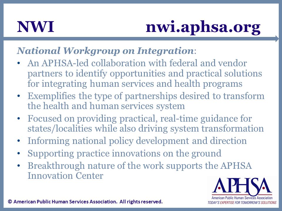 NWI nwi.aphsa.org National Workgroup on Integration: An APHSA-led collaboration with federal and vendor partners to identify opportunities and practical solutions for integrating human services and health programs Exemplifies the type of partnerships desired to transform the health and human services system Focused on providing practical, real-time guidance for states/localities while also driving system transformation Informing national policy development and direction Supporting practice innovations on the ground Breakthrough nature of the work supports the APHSA Innovation Center © American Public Human Services Association.