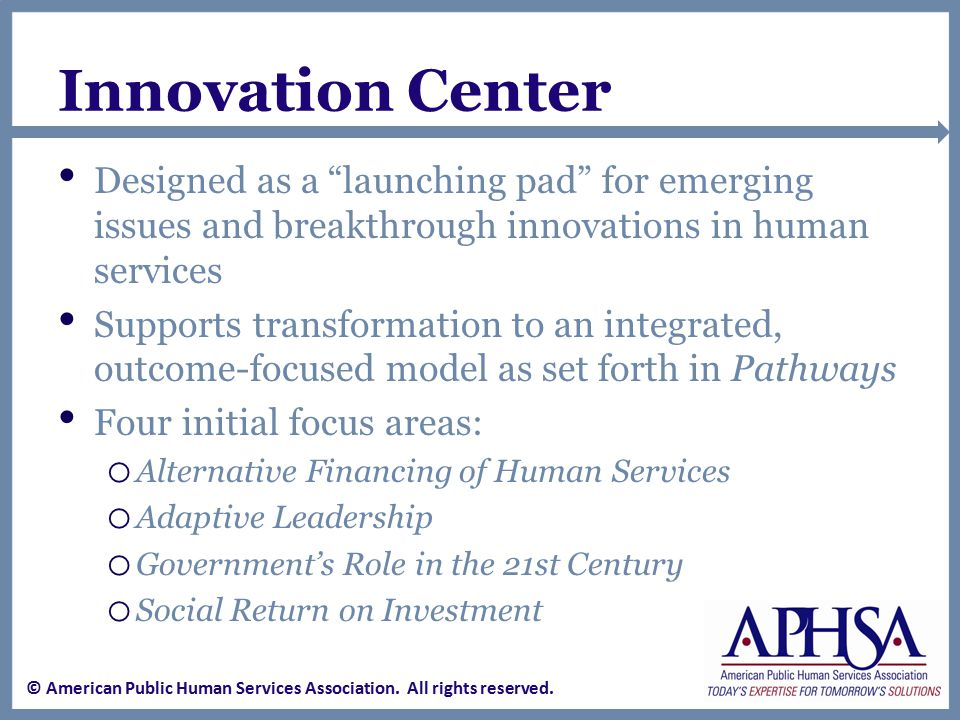 Innovation Center Designed as a launching pad for emerging issues and breakthrough innovations in human services Supports transformation to an integrated, outcome-focused model as set forth in Pathways Four initial focus areas: o Alternative Financing of Human Services o Adaptive Leadership o Government's Role in the 21st Century o Social Return on Investment © American Public Human Services Association.