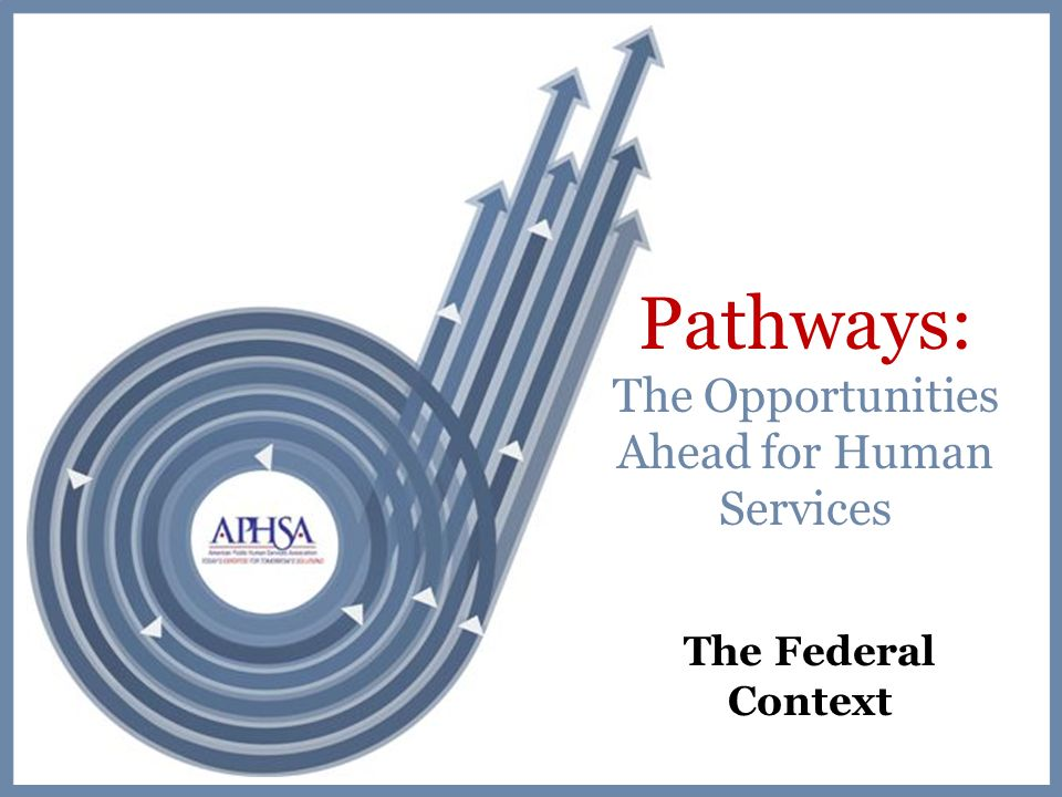 Pathways: The Opportunities Ahead for Human Services The Federal Context