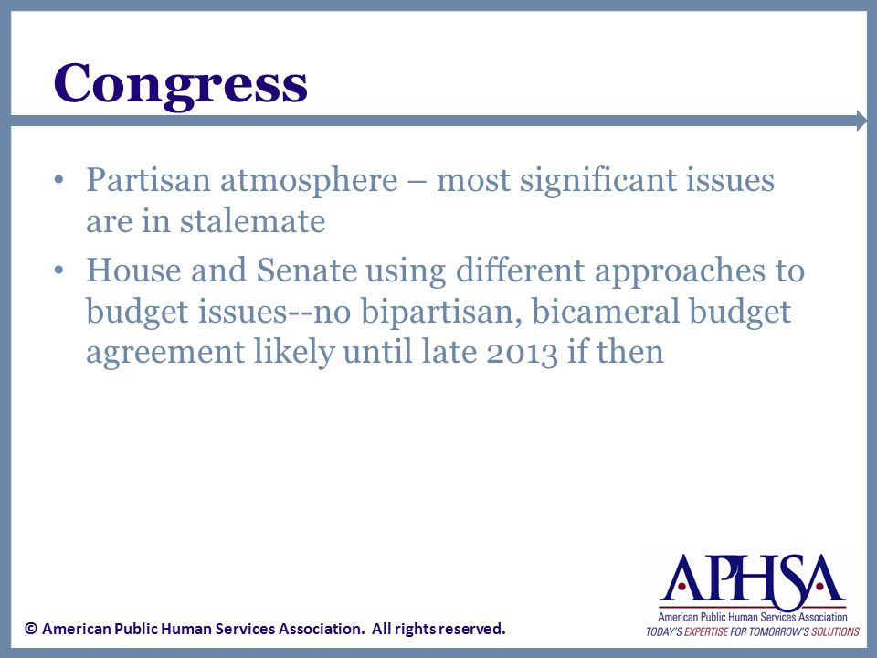 Congress Partisan atmosphere – most significant issues are in stalemate House and Senate using different approaches to budget issues--no bipartisan, bicameral budget agreement likely until late 2013 if then © American Public Human Services Association.