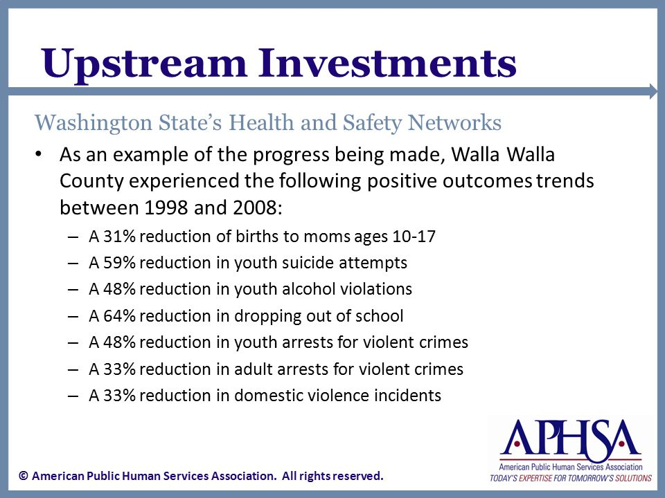 Upstream Investments Washington State's Health and Safety Networks As an example of the progress being made, Walla Walla County experienced the following positive outcomes trends between 1998 and 2008: – A 31% reduction of births to moms ages 10-17 – A 59% reduction in youth suicide attempts – A 48% reduction in youth alcohol violations – A 64% reduction in dropping out of school – A 48% reduction in youth arrests for violent crimes – A 33% reduction in adult arrests for violent crimes – A 33% reduction in domestic violence incidents © American Public Human Services Association.
