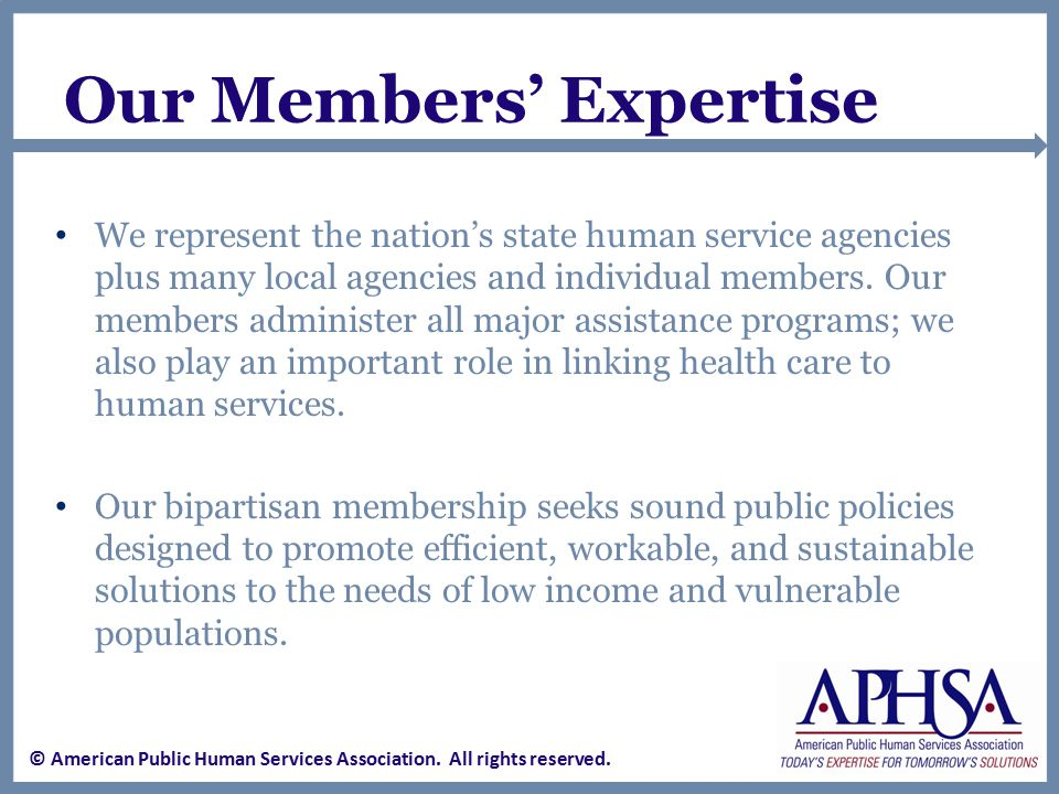 Our Members' Expertise We represent the nation's state human service agencies plus many local agencies and individual members.