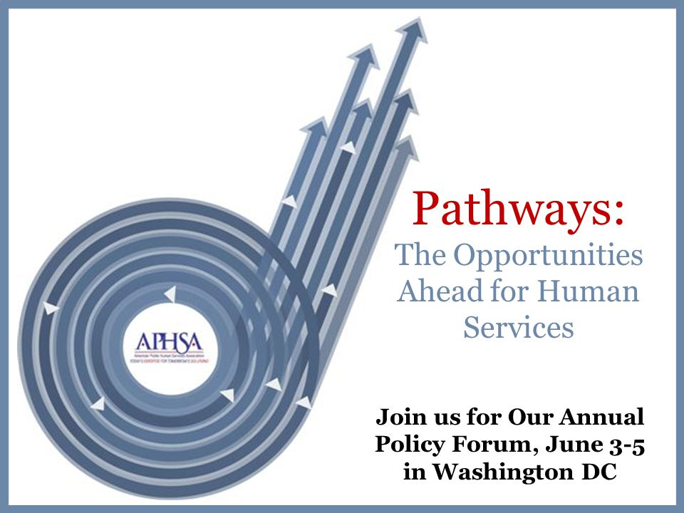 Pathways: The Opportunities Ahead for Human Services Join us for Our Annual Policy Forum, June 3-5 in Washington DC