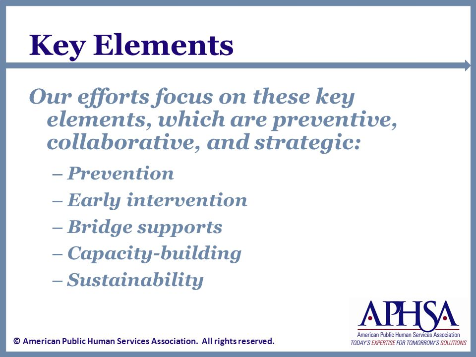 Key Elements Our efforts focus on these key elements, which are preventive, collaborative, and strategic: – Prevention – Early intervention – Bridge supports – Capacity-building – Sustainability © American Public Human Services Association.
