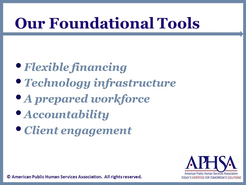 Our Foundational Tools Flexible financing Technology infrastructure A prepared workforce Accountability Client engagement © American Public Human Services Association.