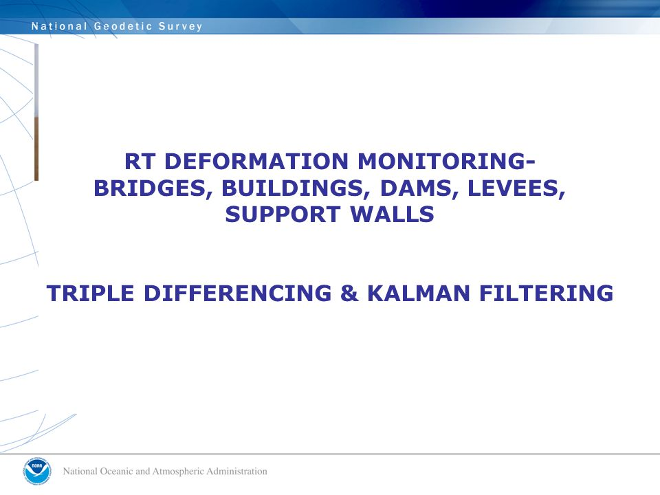 RT DEFORMATION MONITORING- BRIDGES, BUILDINGS, DAMS, LEVEES, SUPPORT WALLS TRIPLE DIFFERENCING & KALMAN FILTERING