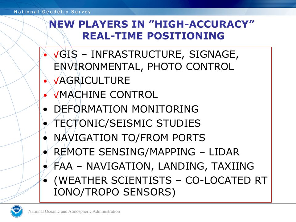 NEW PLAYERS IN HIGH-ACCURACY REAL-TIME POSITIONING √GIS – INFRASTRUCTURE, SIGNAGE, ENVIRONMENTAL, PHOTO CONTROL √AGRICULTURE √MACHINE CONTROL DEFORMATION MONITORING TECTONIC/SEISMIC STUDIES NAVIGATION TO/FROM PORTS REMOTE SENSING/MAPPING – LIDAR FAA – NAVIGATION, LANDING, TAXIING (WEATHER SCIENTISTS – CO-LOCATED RT IONO/TROPO SENSORS)