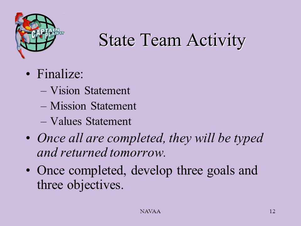 NAVAA12 State Team Activity Finalize: –Vision Statement –Mission Statement –Values Statement Once all are completed, they will be typed and returned t