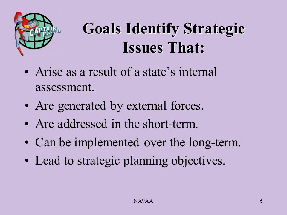 NAVAA6 Goals Identify Strategic Issues That: Arise as a result of a state's internal assessment. Are generated by external forces. Are addressed in th