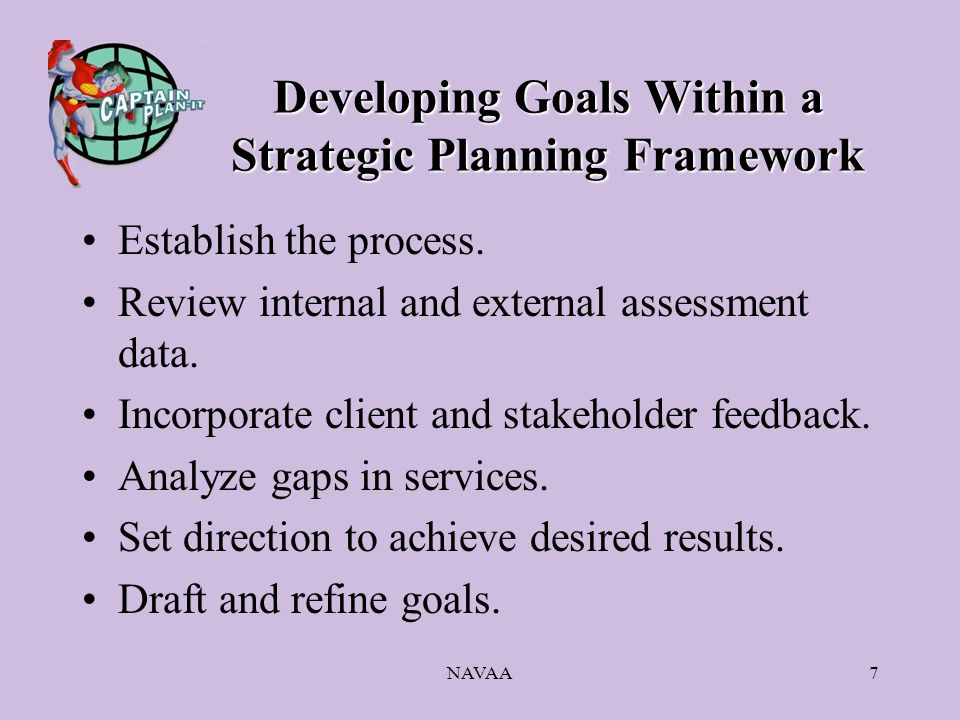 NAVAA7 Developing Goals Within a Strategic Planning Framework Establish the process.