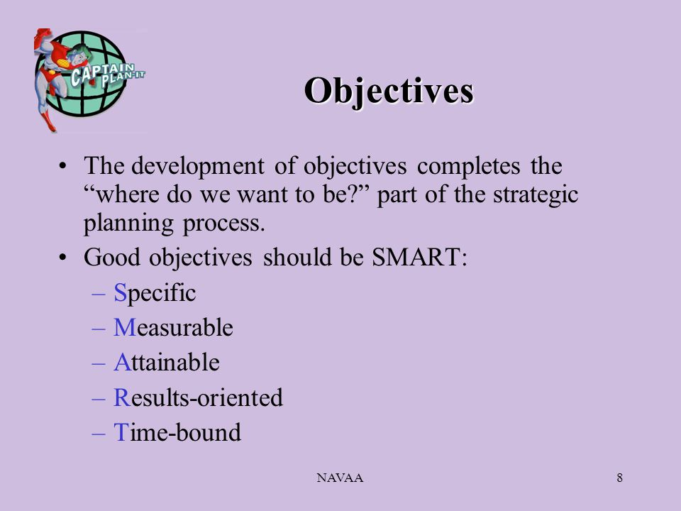 NAVAA8 Objectives The development of objectives completes the where do we want to be? part of the strategic planning process.