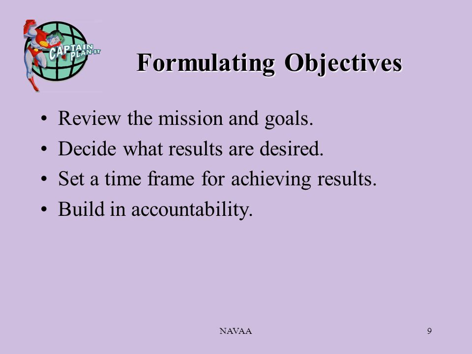 NAVAA9 Formulating Objectives Review the mission and goals. Decide what results are desired. Set a time frame for achieving results. Build in accounta