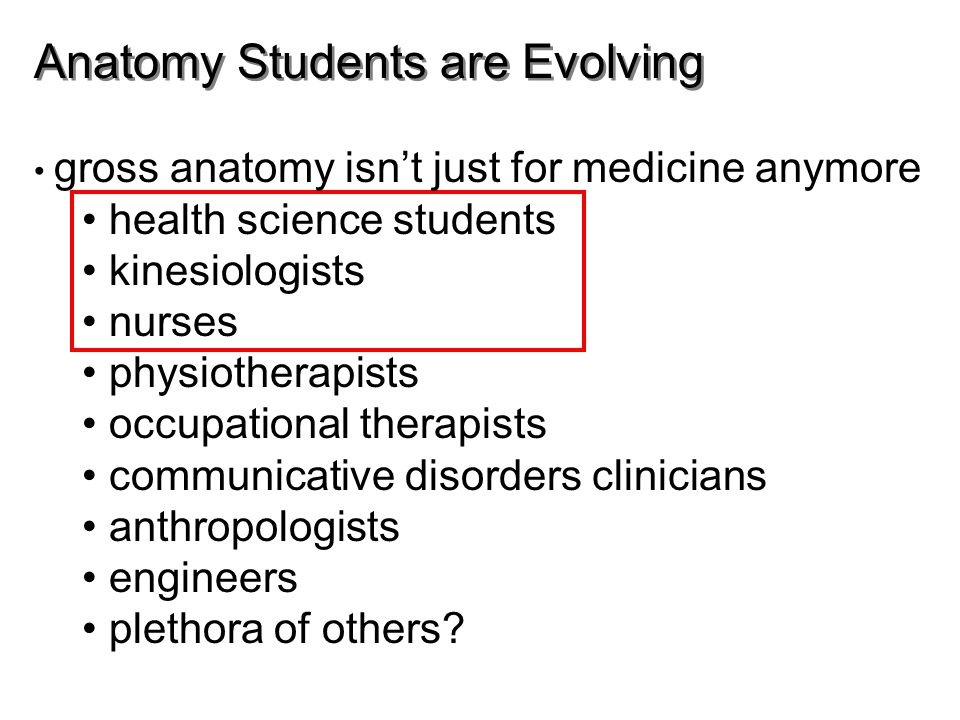 Anatomy Students are Evolving gross anatomy isn't just for medicine anymore health science students kinesiologists nurses physiotherapists occupational therapists communicative disorders clinicians anthropologists engineers plethora of others