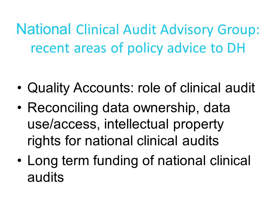 National Clinical Audit Advisory Group: recent areas of policy advice to DH Quality Accounts: role of clinical audit Reconciling data ownership, data use/access, intellectual property rights for national clinical audits Long term funding of national clinical audits