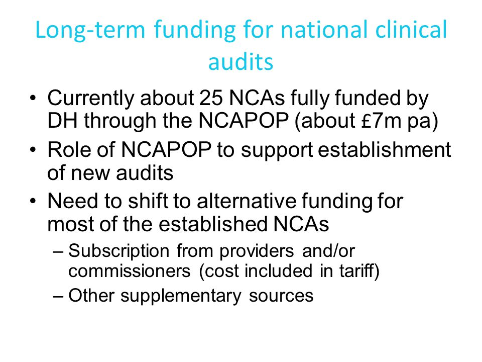 Long-term funding for national clinical audits Currently about 25 NCAs fully funded by DH through the NCAPOP (about £ 7m pa) Role of NCAPOP to support establishment of new audits Need to shift to alternative funding for most of the established NCAs –Subscription from providers and/or commissioners (cost included in tariff) –Other supplementary sources