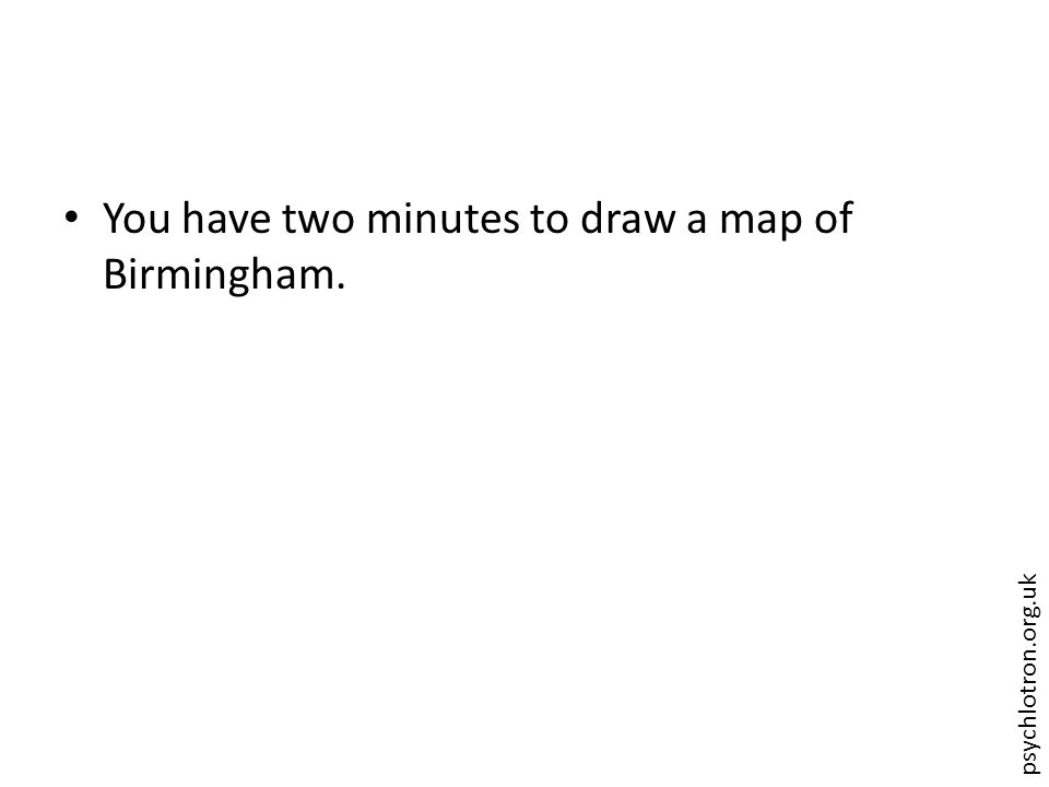 psychlotron.org.uk You have two minutes to draw a map of Birmingham.