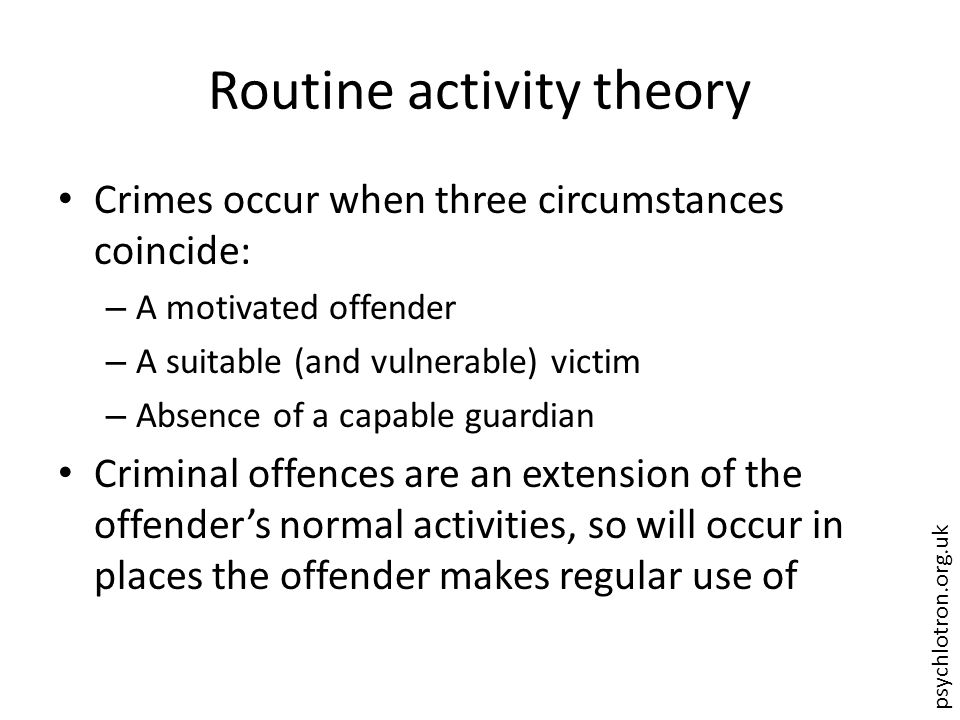 psychlotron.org.uk Routine activity theory Crimes occur when three circumstances coincide: – A motivated offender – A suitable (and vulnerable) victim – Absence of a capable guardian Criminal offences are an extension of the offender's normal activities, so will occur in places the offender makes regular use of