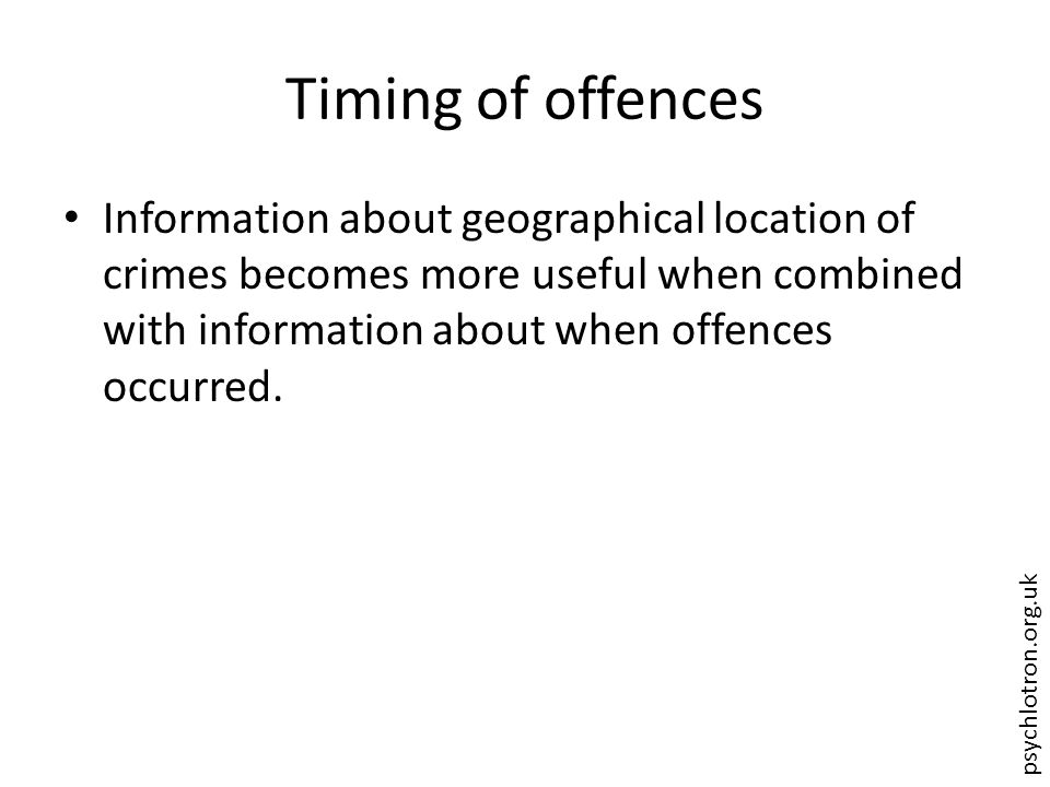 psychlotron.org.uk Timing of offences Information about geographical location of crimes becomes more useful when combined with information about when offences occurred.