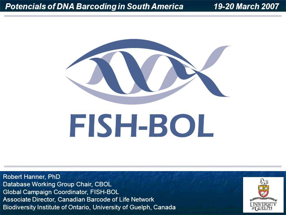 Robert Hanner, PhD Database Working Group Chair, CBOL Global Campaign Coordinator, FISH-BOL Associate Director, Canadian Barcode of Life Network Biodi