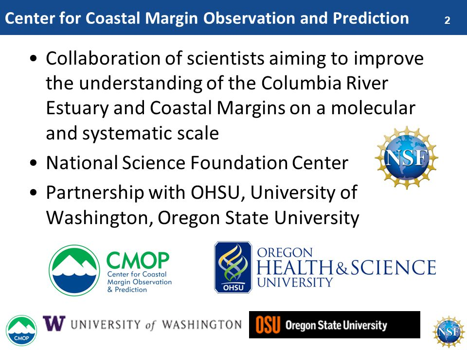2 Center for Coastal Margin Observation and Prediction Collaboration of scientists aiming to improve the understanding of the Columbia River Estuary and Coastal Margins on a molecular and systematic scale National Science Foundation Center Partnership with OHSU, University of Washington, Oregon State University