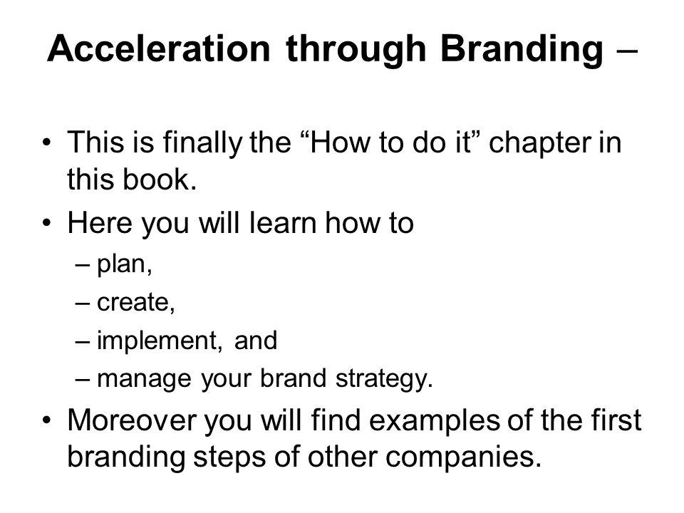 """Acceleration through Branding – This is finally the """"How to do it"""" chapter in this book. Here you will learn how to –plan, –create, –implement, and –m"""