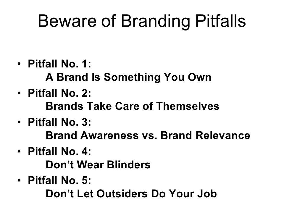 Beware of Branding Pitfalls Pitfall No. 1: A Brand Is Something You Own Pitfall No. 2: Brands Take Care of Themselves Pitfall No. 3: Brand Awareness v