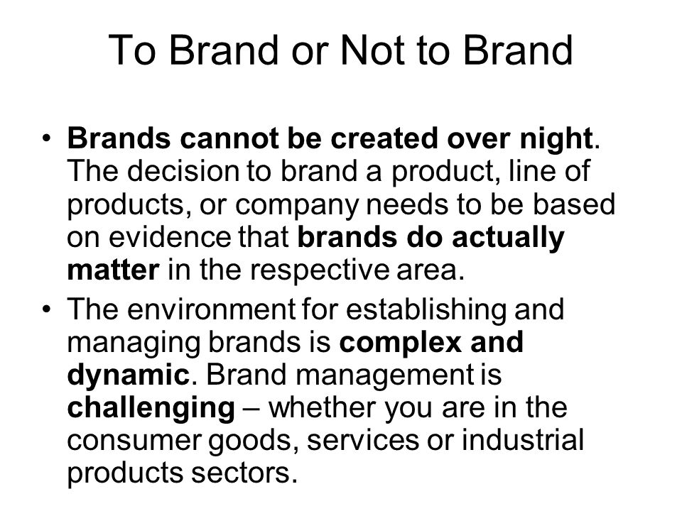 To Brand or Not to Brand Brands cannot be created over night. The decision to brand a product, line of products, or company needs to be based on evide