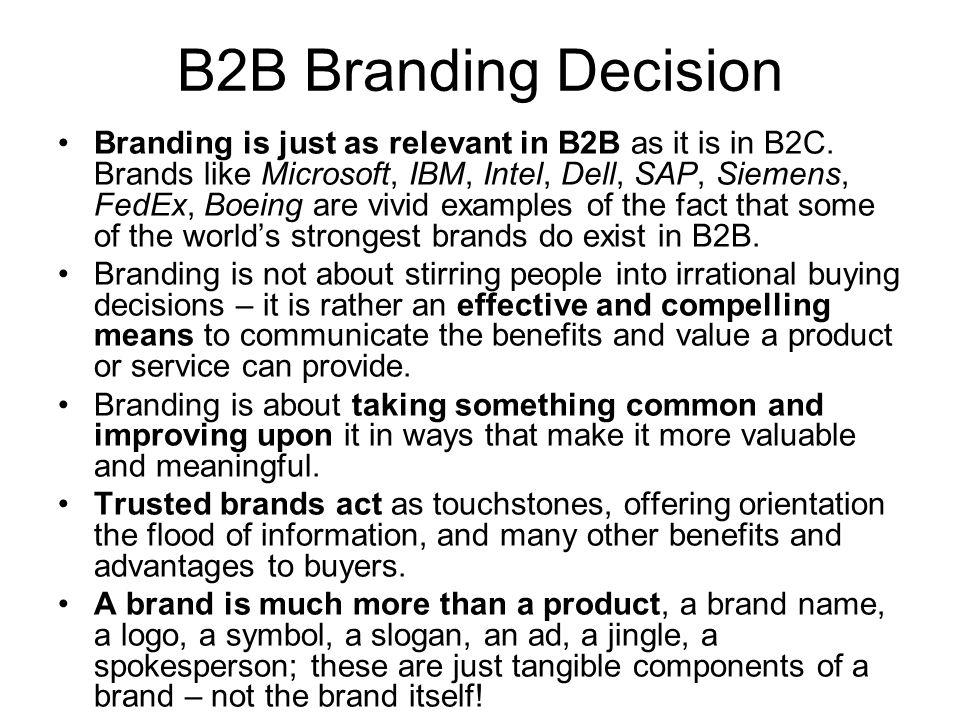 B2B Branding Decision Branding is just as relevant in B2B as it is in B2C. Brands like Microsoft, IBM, Intel, Dell, SAP, Siemens, FedEx, Boeing are vi