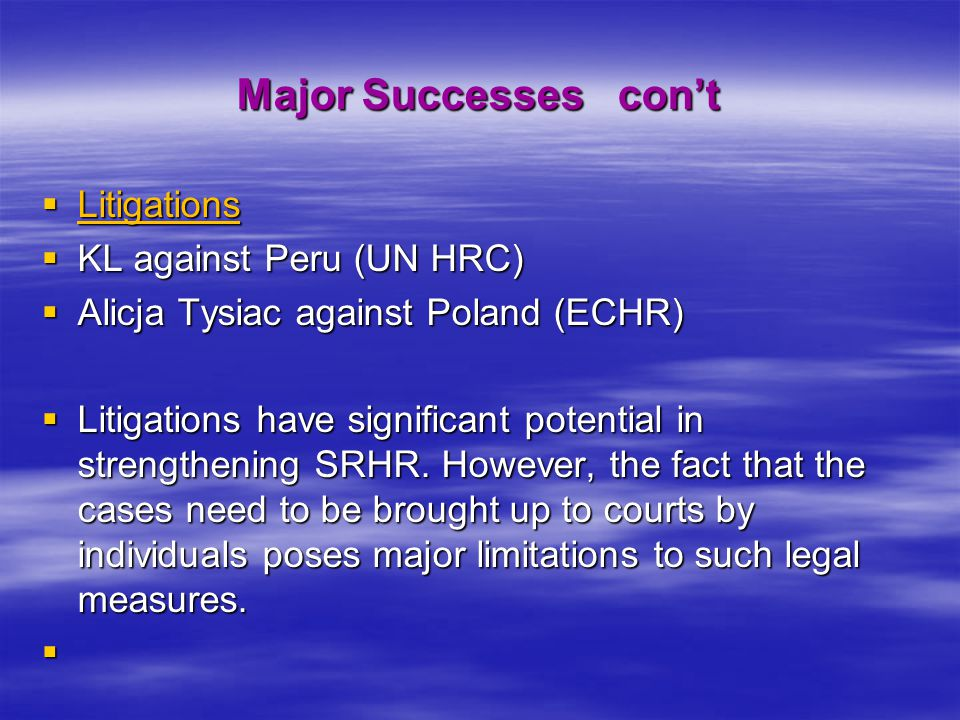 Major Successes con't  Litigations  KL against Peru (UN HRC)  Alicja Tysiac against Poland (ECHR)  Litigations have significant potential in stren