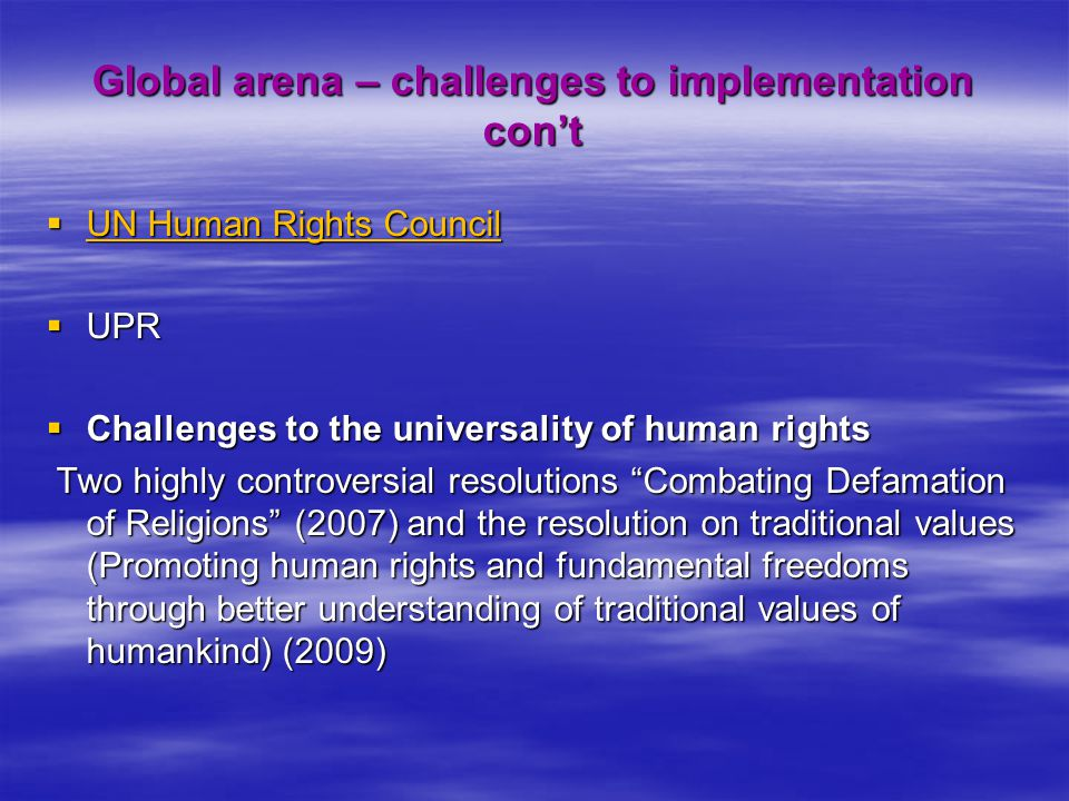 Global arena – challenges to implementation con't  UN Human Rights Council  UPR  Challenges to the universality of human rights Two highly controve