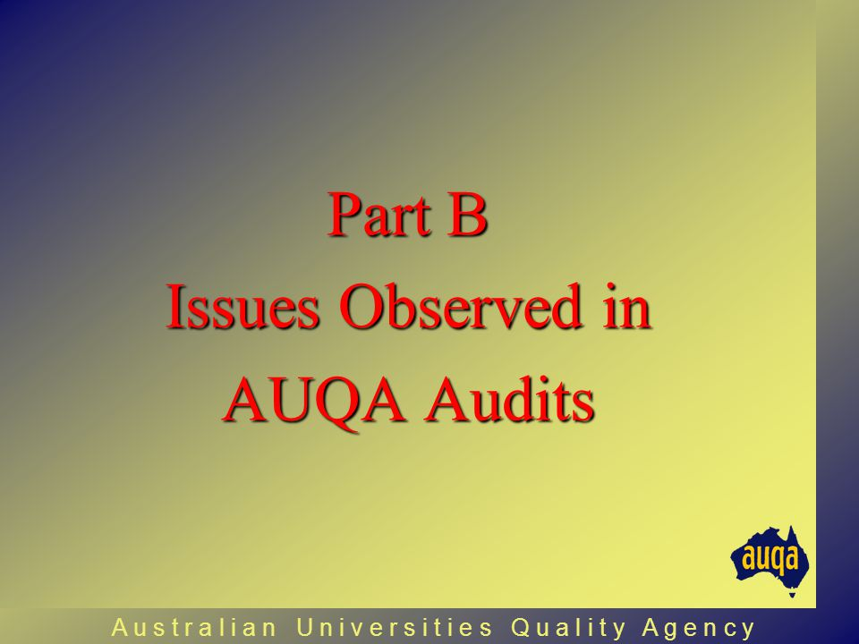 Part B Issues Observed in AUQA Audits A u s t r a l i a n U n i v e r s i t i e s Q u a l i t y A g e n c y